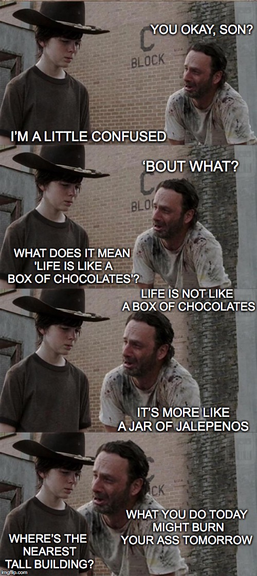 Rick and Carl Long Meme | YOU OKAY, SON? WHAT DOES IT MEAN 'LIFE IS LIKE A BOX OF CHOCOLATES'? I'M A LITTLE CONFUSED IT'S MORE LIKE A JAR OF JALEPENOS LIFE IS NOT LIK | image tagged in memes,rick and carl long | made w/ Imgflip meme maker