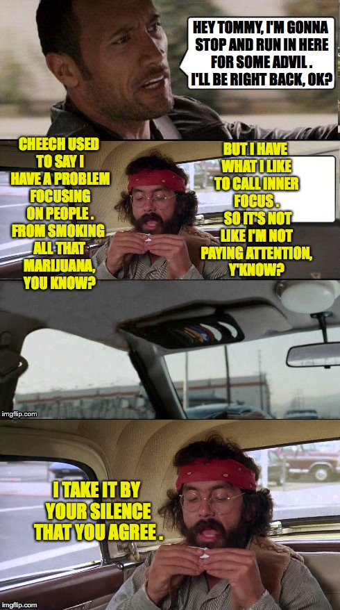 The Rock Driving Tommy Chong 3 | HEY TOMMY, I'M GONNA STOP AND RUN IN HERE FOR SOME ADVIL . I'LL BE RIGHT BACK, OK? I TAKE IT BY YOUR SILENCE THAT YOU AGREE . CHEECH USED TO | image tagged in memes,the rock driving,tommy chong,funny | made w/ Imgflip meme maker