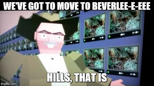 WE'VE GOT TO MOVE TO BEVERLEE-E-EEE HILLS, THAT IS | made w/ Imgflip meme maker
