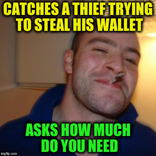 Good Guy Greg Meme | CATCHES A THIEF TRYING TO STEAL HIS WALLET ASKS HOW MUCH DO YOU NEED | image tagged in memes,good guy greg,funny | made w/ Imgflip meme maker