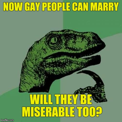 Philosoraptor Meme | NOW GAY PEOPLE CAN MARRY WILL THEY BE MISERABLE TOO? | image tagged in memes,philosoraptor | made w/ Imgflip meme maker