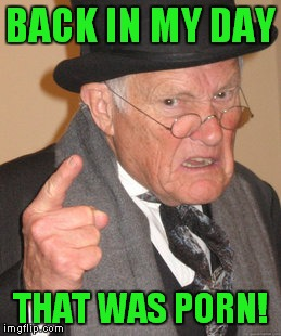 Back In My Day Meme | BACK IN MY DAY THAT WAS PORN! | image tagged in memes,back in my day | made w/ Imgflip meme maker