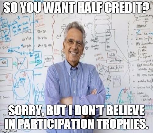 So you want a free Upvote? Sorry but I don't believe in participation trophies.  | SO YOU WANT HALF CREDIT? SORRY, BUT I DON'T BELIEVE IN PARTICIPATION TROPHIES. | image tagged in engineering professor,really evil college teacher,participation trophy,memes | made w/ Imgflip meme maker