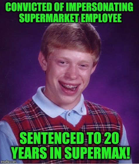 Bad Luck Brian Meme | CONVICTED OF IMPERSONATING SUPERMARKET EMPLOYEE SENTENCED TO 20 YEARS IN SUPERMAX! | image tagged in memes,bad luck brian | made w/ Imgflip meme maker