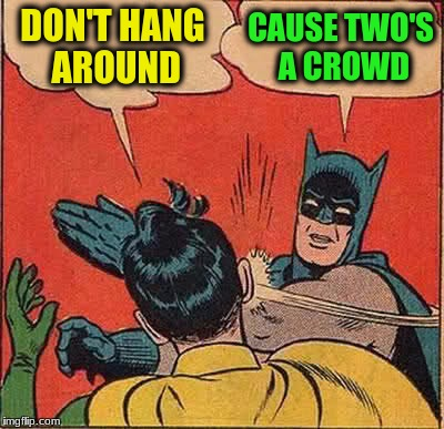 Batman Slapping Robin Meme | DON'T HANG AROUND CAUSE TWO'S A CROWD | image tagged in memes,batman slapping robin | made w/ Imgflip meme maker