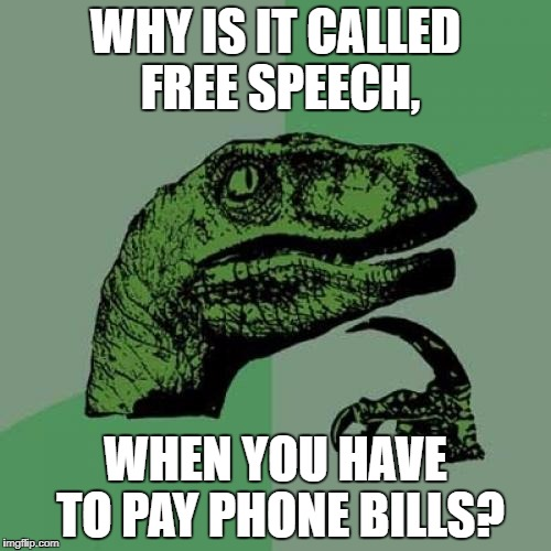 Philosoraptor Meme | WHY IS IT CALLED FREE SPEECH, WHEN YOU HAVE TO PAY PHONE BILLS? | image tagged in memes,philosoraptor | made w/ Imgflip meme maker
