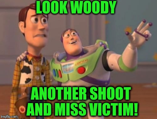 X, X Everywhere Meme | LOOK WOODY ANOTHER SHOOT AND MISS VICTIM! | image tagged in memes,x,x everywhere,x x everywhere | made w/ Imgflip meme maker