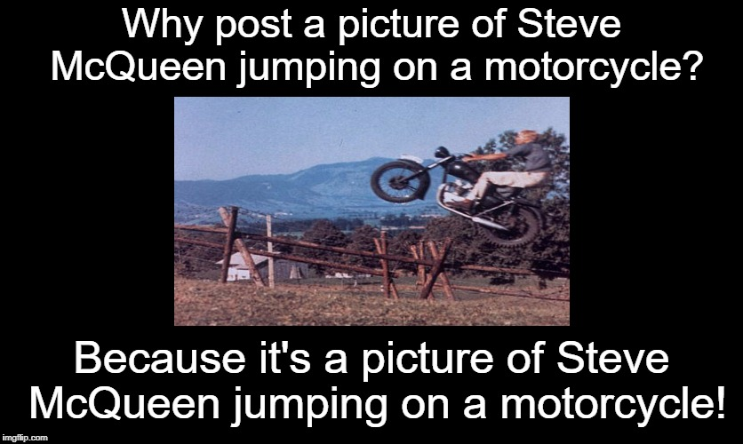 Sometimes, no explanation is needed  | Why post a picture of Steve McQueen jumping on a motorcycle? Because it's a picture of Steve McQueen jumping on a motorcycle! | image tagged in steve mcqueen,the great escape,triumph,memes | made w/ Imgflip meme maker