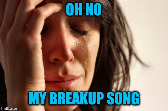 First World Problems Meme | OH NO MY BREAKUP SONG | image tagged in memes,first world problems | made w/ Imgflip meme maker