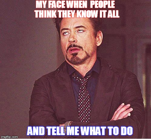 Robert | MY FACE WHEN  PEOPLE  THINK THEY KNOW IT ALL AND TELL ME WHAT TO DO | image tagged in know it all | made w/ Imgflip meme maker