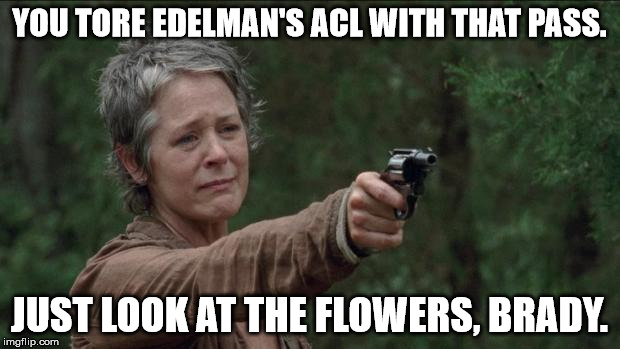 Saddest moment in the walking dead | YOU TORE EDELMAN'S ACL WITH THAT PASS. JUST LOOK AT THE FLOWERS, BRADY. | image tagged in saddest moment in the walking dead | made w/ Imgflip meme maker