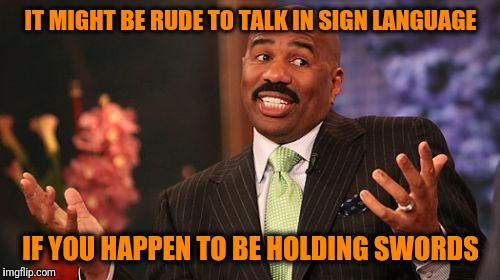 Steve Harvey Meme | IT MIGHT BE RUDE TO TALK IN SIGN LANGUAGE IF YOU HAPPEN TO BE HOLDING SWORDS | image tagged in memes,steve harvey | made w/ Imgflip meme maker