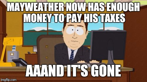 Aaaaand Its Gone Meme | MAYWEATHER NOW HAS ENOUGH MONEY TO PAY HIS TAXES AAAND IT'S GONE | image tagged in memes,aaaaand its gone | made w/ Imgflip meme maker