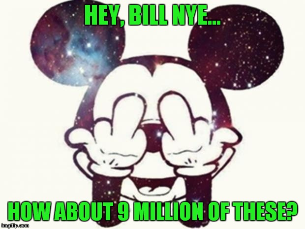 The Science Guy vs The Mouse! | HEY, BILL NYE... HOW ABOUT 9 MILLION OF THESE? | image tagged in mickey mouse fuck you,bill nye the science guy,disney,mickey mouse,lawsuit | made w/ Imgflip meme maker