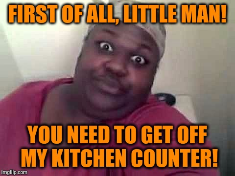 Black woman | FIRST OF ALL, LITTLE MAN! YOU NEED TO GET OFF MY KITCHEN COUNTER! | image tagged in black woman | made w/ Imgflip meme maker