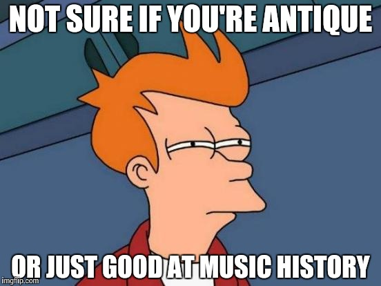 Futurama Fry Meme | NOT SURE IF YOU'RE ANTIQUE OR JUST GOOD AT MUSIC HISTORY | image tagged in memes,futurama fry | made w/ Imgflip meme maker