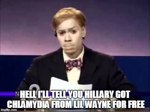 Dave Chapelle | HELL I'LL TELL YOU HILLARY GOT CHLAMYDIA FROM LIL WAYNE FOR FREE | image tagged in dave chapelle | made w/ Imgflip meme maker