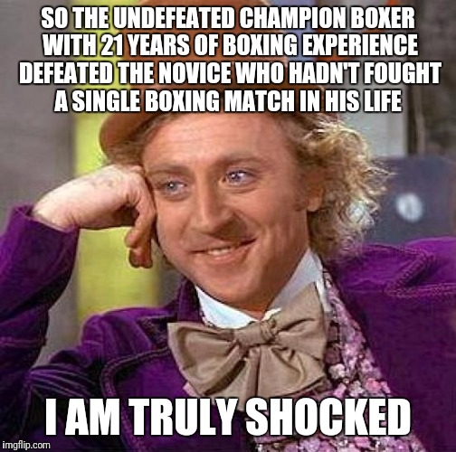 Is anyone truly shocked with the Mayweather/McGregor outcome? |  SO THE UNDEFEATED CHAMPION BOXER WITH 21 YEARS OF BOXING EXPERIENCE DEFEATED THE NOVICE WHO HADN'T FOUGHT A SINGLE BOXING MATCH IN HIS LIFE; I AM TRULY SHOCKED | image tagged in memes,creepy condescending wonka,boxing,sports,conor mcgregor,mayweather | made w/ Imgflip meme maker