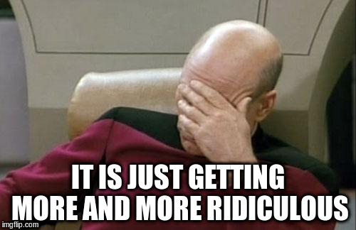 Captain Picard Facepalm Meme | IT IS JUST GETTING MORE AND MORE RIDICULOUS | image tagged in memes,captain picard facepalm | made w/ Imgflip meme maker