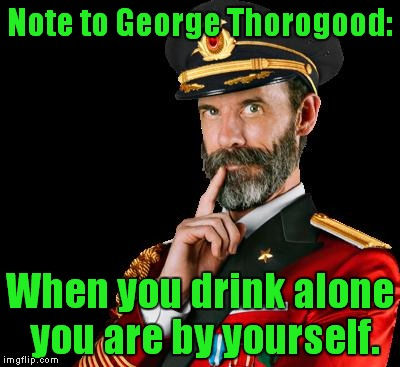 I drink alone unless I'm with people! | Note to George Thorogood: When you drink alone you are by yourself. | image tagged in captain obvious,george thorogood,i drink alone,drinking,drunk | made w/ Imgflip meme maker