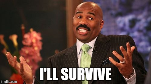 Steve Harvey Meme | I'LL SURVIVE | image tagged in memes,steve harvey | made w/ Imgflip meme maker
