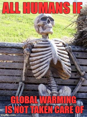 Waiting Skeleton Meme | ALL HUMANS IF GLOBAL WARMING IS NOT TAKEN CARE OF | image tagged in memes,waiting skeleton | made w/ Imgflip meme maker