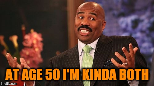Steve Harvey Meme | AT AGE 50 I'M KINDA BOTH | image tagged in memes,steve harvey | made w/ Imgflip meme maker