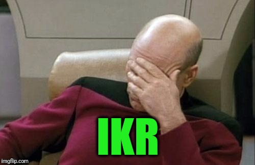 Captain Picard Facepalm Meme | IKR | image tagged in memes,captain picard facepalm | made w/ Imgflip meme maker