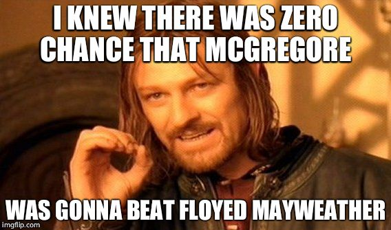 One Does Not Simply Meme | I KNEW THERE WAS ZERO CHANCE THAT MCGREGORE WAS GONNA BEAT FLOYED MAYWEATHER | image tagged in memes,one does not simply | made w/ Imgflip meme maker