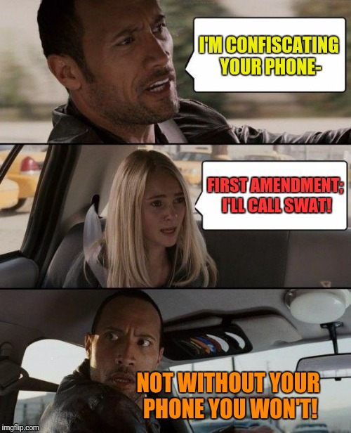 The Rock Driving Meme | I'M CONFISCATING YOUR PHONE- FIRST AMENDMENT; I'LL CALL SWAT! NOT WITHOUT YOUR PHONE YOU WON'T! | image tagged in memes,the rock driving | made w/ Imgflip meme maker