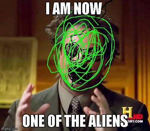 Ancient Aliens Meme | I AM NOW ONE OF THE ALIENS | image tagged in memes,ancient aliens | made w/ Imgflip meme maker