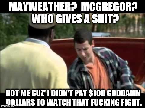 MAYWEATHER?  MCGREGOR?  WHO GIVES A SHIT? | MAYWEATHER?  MCGREGOR?  WHO GIVES A SHIT? NOT ME CUZ' I DIDN'T PAY $100 GO***MN DOLLARS TO WATCH THAT F**KING FIGHT. | image tagged in happy gilmore image | made w/ Imgflip meme maker