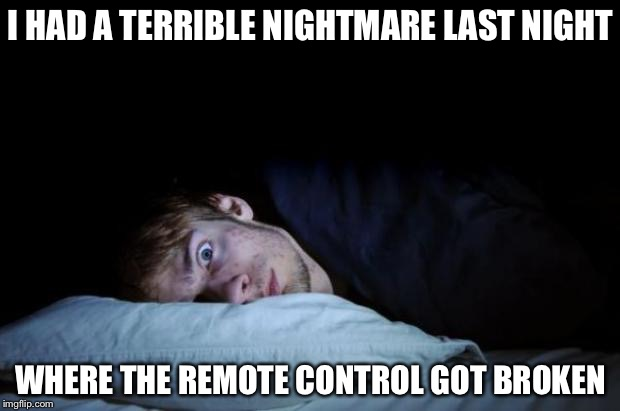 Insomnia | I HAD A TERRIBLE NIGHTMARE LAST NIGHT WHERE THE REMOTE CONTROL GOT BROKEN | image tagged in insomnia,memes | made w/ Imgflip meme maker