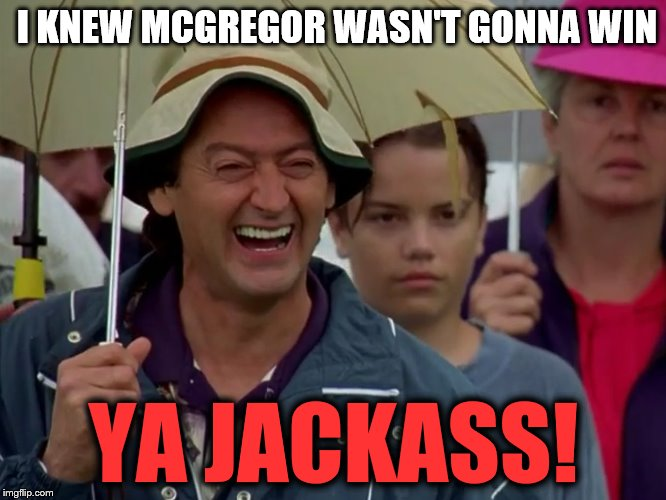 HECKLER KNEW MAYWEATHER WOULD WIN | I KNEW MCGREGOR WASN'T GONNA WIN YA JACKASS! | image tagged in happy gilmore heckler | made w/ Imgflip meme maker