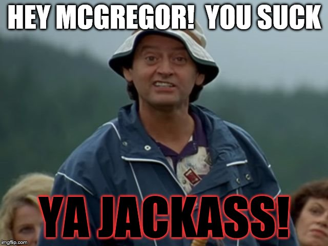 MCGREGOR'S A JACKASS | HEY MCGREGOR!  YOU SUCK YA JACKASS! | image tagged in jackass flaherty happy gilmore,conor mcgregor | made w/ Imgflip meme maker