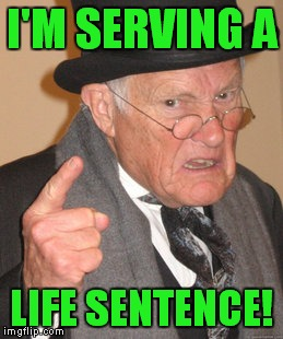 Back In My Day Meme | I'M SERVING A LIFE SENTENCE! | image tagged in memes,back in my day | made w/ Imgflip meme maker