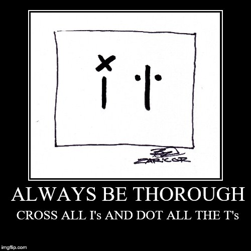 ALWAYS BE THOROUGH | CROSS ALL I's AND DOT ALL THE T's | image tagged in funny,demotivationals | made w/ Imgflip demotivational maker