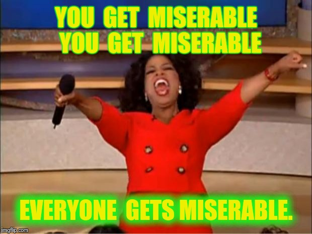 Oprah You Get A Meme | YOU  GET  MISERABLE  YOU  GET  MISERABLE EVERYONE  GETS MISERABLE. | image tagged in memes,oprah you get a | made w/ Imgflip meme maker