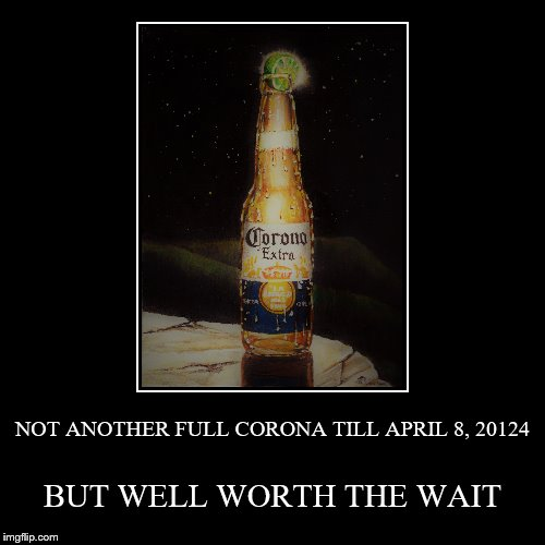 NOT ANOTHER FULL CORONA TILL APRIL 8, 20124 | BUT WELL WORTH THE WAIT | image tagged in funny,demotivationals | made w/ Imgflip demotivational maker