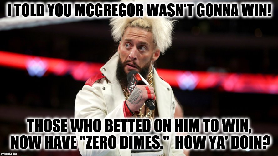 "Enzo Told Ya So |  I TOLD YOU MCGREGOR WASN'T GONNA WIN! THOSE WHO BETTED ON HIM TO WIN, NOW HAVE ""ZERO DIMES.""  HOW YA' DOIN? 