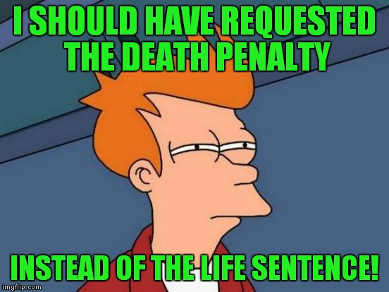 Futurama Fry Meme | I SHOULD HAVE REQUESTED THE DEATH PENALTY INSTEAD OF THE LIFE SENTENCE! | image tagged in memes,futurama fry | made w/ Imgflip meme maker