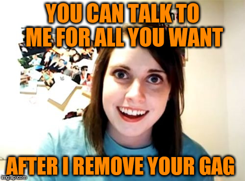 YOU CAN TALK TO ME FOR ALL YOU WANT AFTER I REMOVE YOUR GAG | made w/ Imgflip meme maker