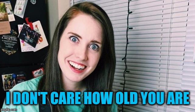 overly attached girlfriend | I DON'T CARE HOW OLD YOU ARE | image tagged in overly attached girlfriend | made w/ Imgflip meme maker