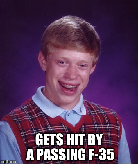Bad Luck Brian Meme | GETS HIT BY A PASSING F-35 | image tagged in memes,bad luck brian | made w/ Imgflip meme maker