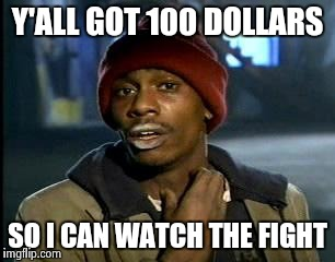 Y'all Got Any More Of That Meme | Y'ALL GOT 100 DOLLARS SO I CAN WATCH THE FIGHT | image tagged in memes,yall got any more of | made w/ Imgflip meme maker