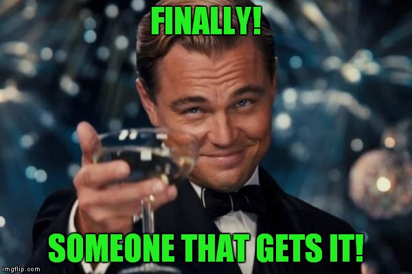 Leonardo Dicaprio Cheers Meme | FINALLY! SOMEONE THAT GETS IT! | image tagged in memes,leonardo dicaprio cheers | made w/ Imgflip meme maker