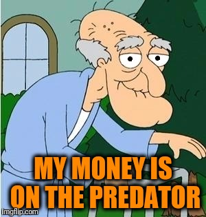 perve | MY MONEY IS ON THE PREDATOR | image tagged in perve | made w/ Imgflip meme maker
