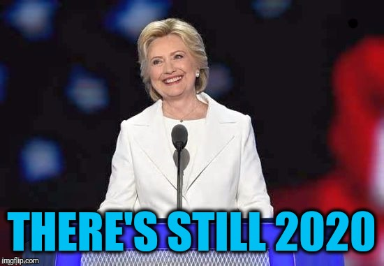 Hillary | THERE'S STILL 2020 | image tagged in hillary | made w/ Imgflip meme maker