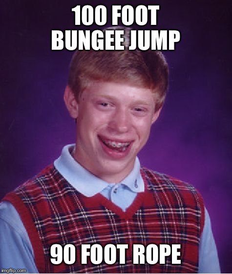 Bad Luck Brian Meme | 100 FOOT BUNGEE JUMP 90 FOOT ROPE | image tagged in memes,bad luck brian | made w/ Imgflip meme maker