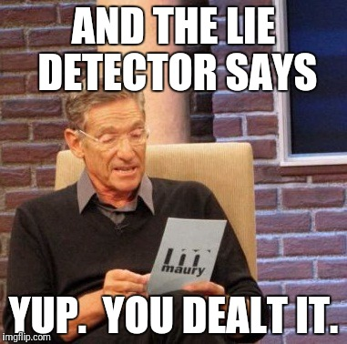 Maury Lie Detector Meme | AND THE LIE DETECTOR SAYS YUP.  YOU DEALT IT. | image tagged in memes,maury lie detector | made w/ Imgflip meme maker
